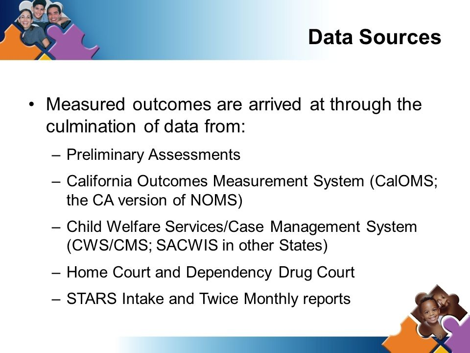30 Data Sources Measured outcomes are arrived at through the culmination of data from: –Preliminary Assessments –California Outcomes Measurement System (CalOMS; the CA version of NOMS) –Child Welfare Services/Case Management System (CWS/CMS; SACWIS in other States) –Home Court and Dependency Drug Court –STARS Intake and Twice Monthly reports