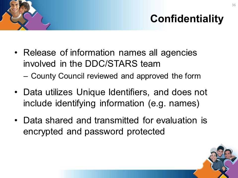 Confidentiality Release of information names all agencies involved in the DDC/STARS team –County Council reviewed and approved the form Data utilizes Unique Identifiers, and does not include identifying information (e.g.