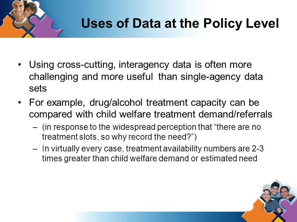 Uses of Data at the Policy Level Using cross-cutting, interagency data is often more challenging and more useful than single-agency data sets For example, drug/alcohol treatment capacity can be compared with child welfare treatment demand/referrals –(in response to the widespread perception that there are no treatment slots, so why record the need ) –In virtually every case, treatment availability numbers are 2-3 times greater than child welfare demand or estimated need