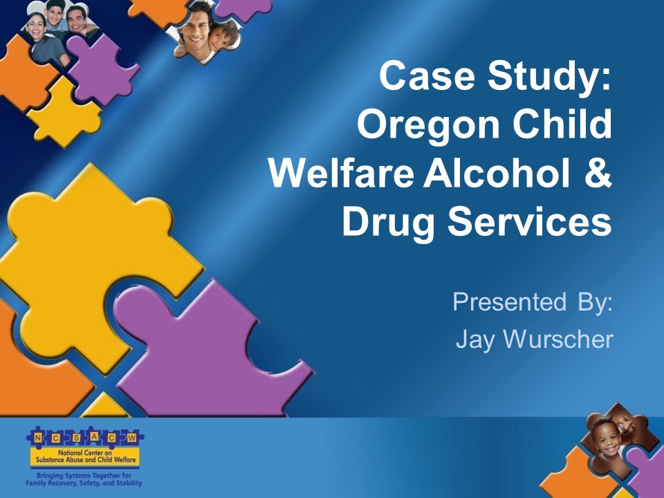 Case Study: Oregon Child Welfare Alcohol & Drug Services Presented By: Jay Wurscher