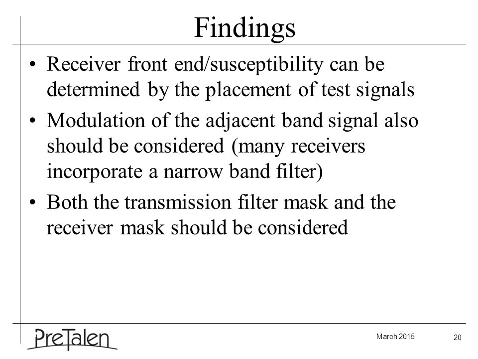 March 2015 20 Findings Receiver front end/susceptibility can be determined by the placement of test signals Modulation of the adjacent band signal also should be considered (many receivers incorporate a narrow band filter) Both the transmission filter mask and the receiver mask should be considered
