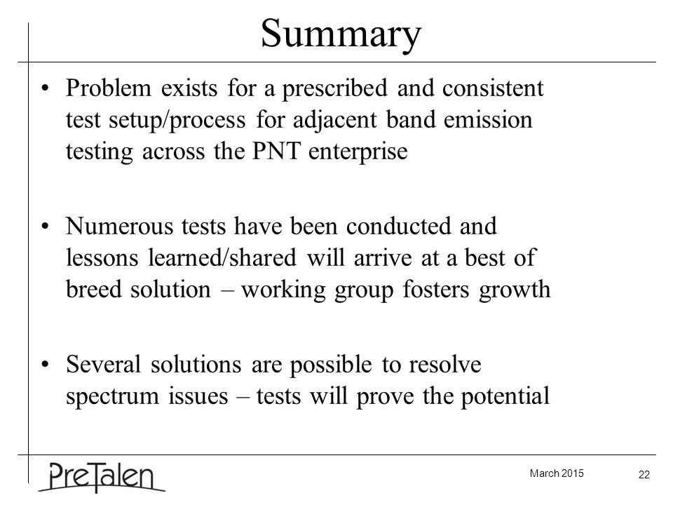 March 2015 22 Summary Problem exists for a prescribed and consistent test setup/process for adjacent band emission testing across the PNT enterprise Numerous tests have been conducted and lessons learned/shared will arrive at a best of breed solution – working group fosters growth Several solutions are possible to resolve spectrum issues – tests will prove the potential