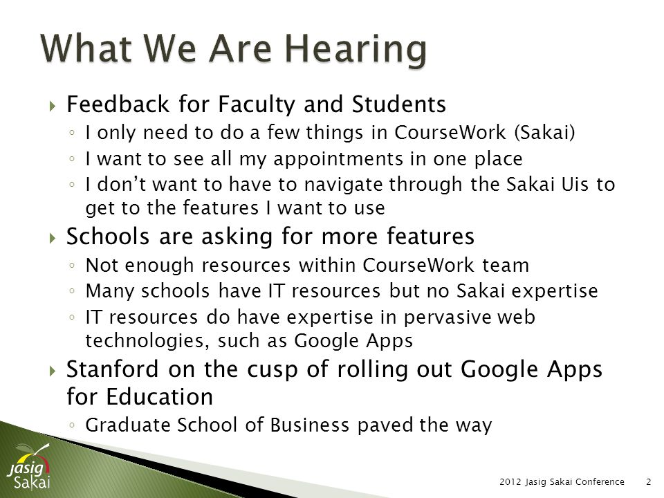  Faculty and students already using or experimenting with other services ◦ Facebook, Twitter ◦ Piazza, ClassOwl ◦ Google Apps ◦ Blackboard, CCNET, Custom Built  Often supporting research ◦ New teaching methods ◦ New technologies  A single LMS will not serve all these needs 2012 Jasig Sakai Conference3