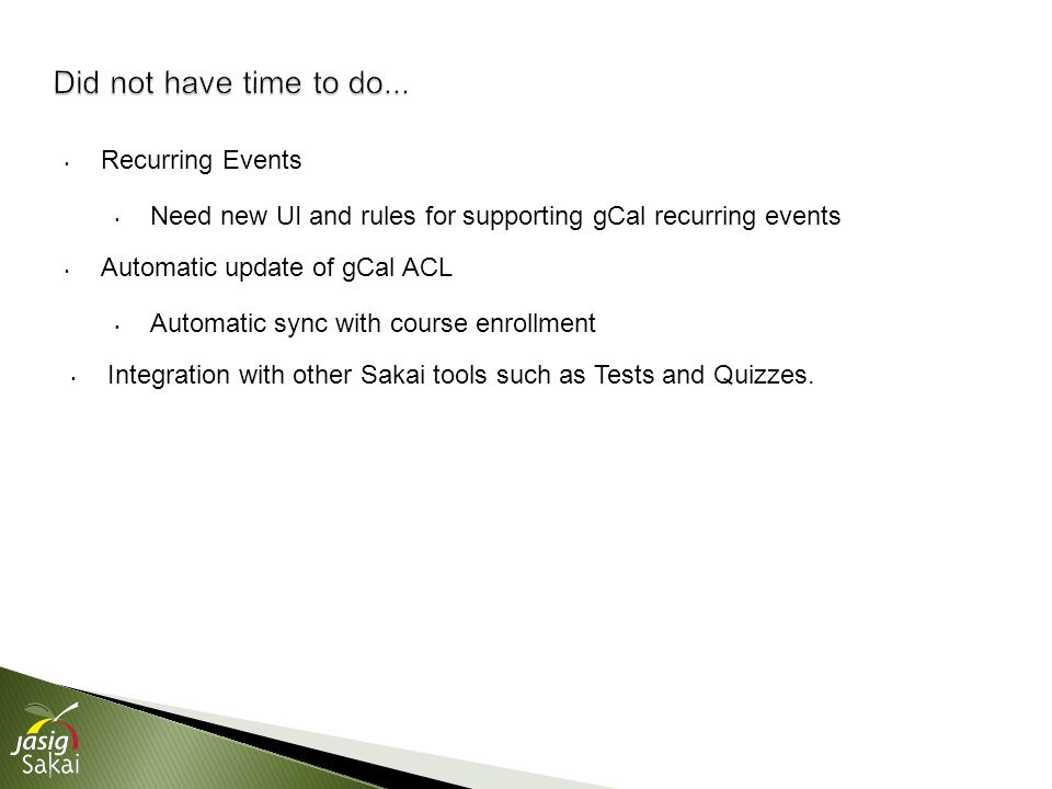 Recurring Events Need new UI and rules for supporting gCal recurring events Automatic update of gCal ACL Automatic sync with course enrollment Integration with other Sakai tools such as Tests and Quizzes.