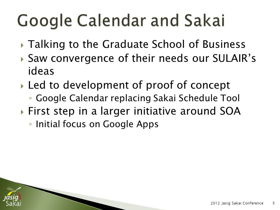  Talking to the Graduate School of Business  Saw convergence of their needs our SULAIR's ideas  Led to development of proof of concept ◦ Google Calendar replacing Sakai Schedule Tool  First step in a larger initiative around SOA ◦ Initial focus on Google Apps 2012 Jasig Sakai Conference5