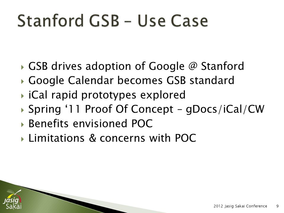  GSB drives adoption of Google @ Stanford  Google Calendar becomes GSB standard  iCal rapid prototypes explored  Spring '11 Proof Of Concept – gDocs/iCal/CW  Benefits envisioned POC  Limitations & concerns with POC 2012 Jasig Sakai Conference9