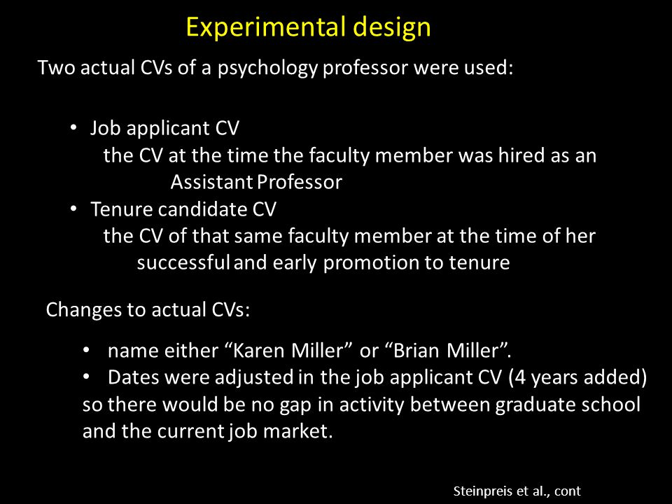 Two actual CVs of a psychology professor were used: Experimental design Steinpreis et al., cont Changes to actual CVs: Job applicant CV the CV at the time the faculty member was hired as an Assistant Professor Tenure candidate CV the CV of that same faculty member at the time of her successful and early promotion to tenure name either Karen Miller or Brian Miller .