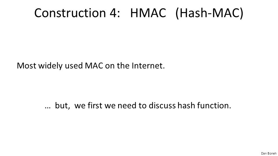Dan Boneh Construction 4: HMAC (Hash-MAC) Most widely used MAC on the Internet.
