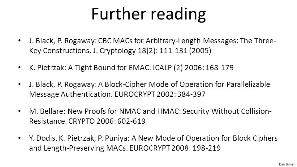 Dan Boneh Further reading J. Black, P. Rogaway: CBC MACs for Arbitrary-Length Messages: The Three- Key Constructions. J. Cryptology 18(2): 111-131 (20