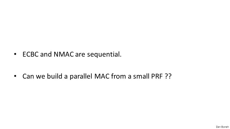 Dan Boneh ECBC and NMAC are sequential. Can we build a parallel MAC from a small PRF