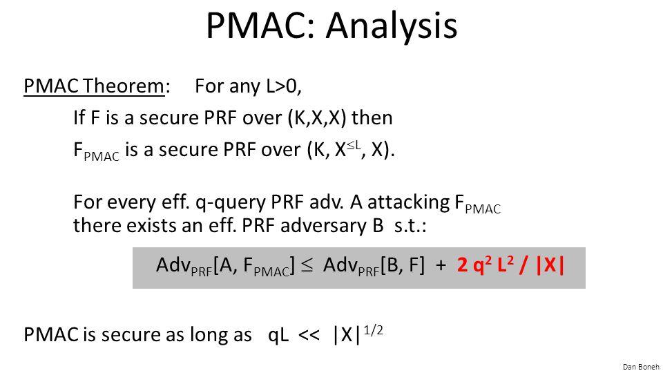 Dan Boneh PMAC: Analysis PMAC Theorem: For any L>0, If F is a secure PRF over (K,X,X) then F PMAC is a secure PRF over (K, X  L, X).