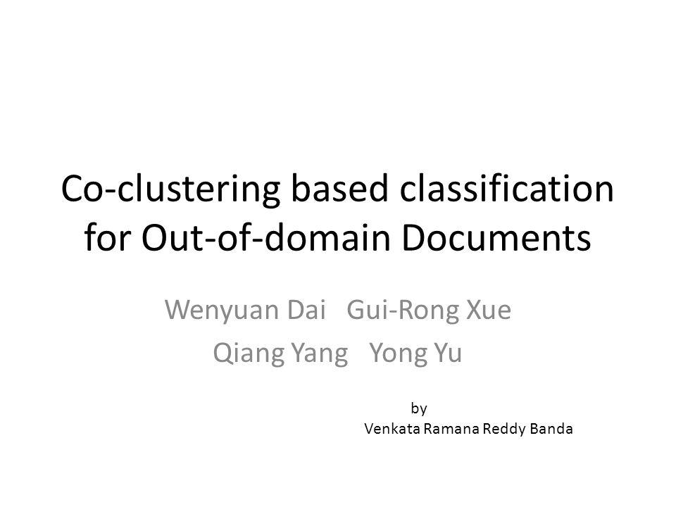 Co-clustering based classification for Out-of-domain Documents Wenyuan Dai Gui-Rong Xue Qiang Yang Yong Yu by Venkata Ramana Reddy Banda