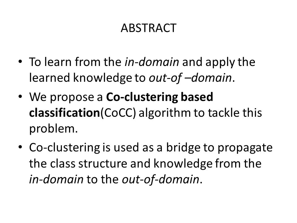 ABSTRACT To learn from the in-domain and apply the learned knowledge to out-of –domain. We propose a Co-clustering based classification(CoCC) algorith