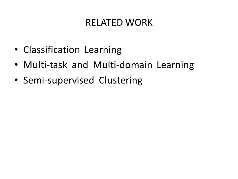 RELATED WORK Classification Learning Multi-task and Multi-domain Learning Semi-supervised Clustering