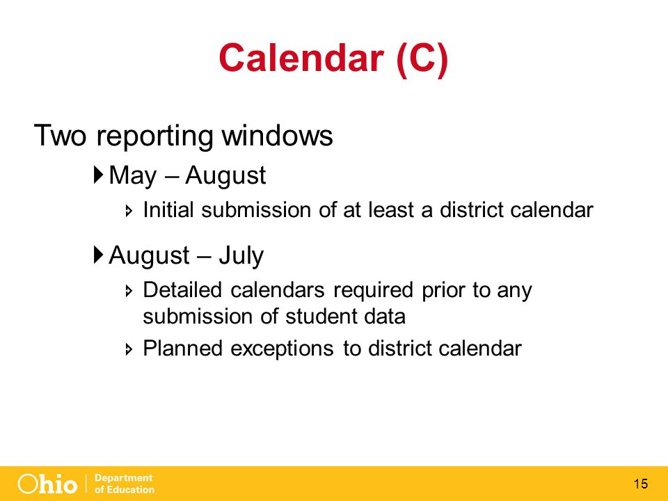 15 Calendar (C) Two reporting windows  May – August  Initial submission of at least a district calendar  August – July  Detailed calendars required prior to any submission of student data  Planned exceptions to district calendar
