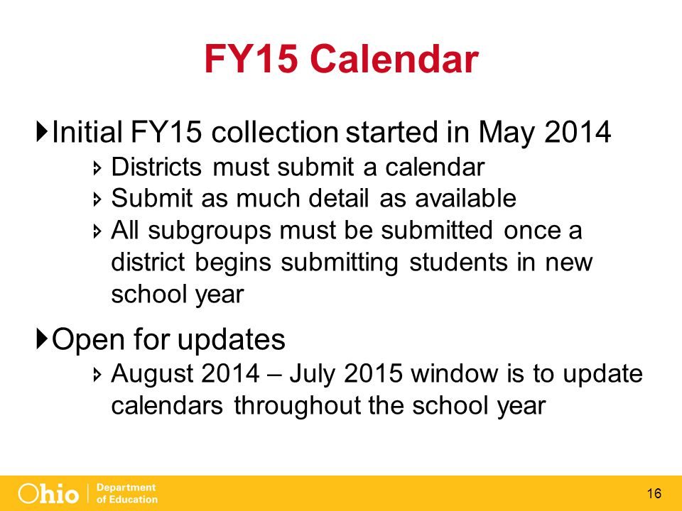16 FY15 Calendar  Initial FY15 collection started in May 2014  Districts must submit a calendar  Submit as much detail as available  All subgroups