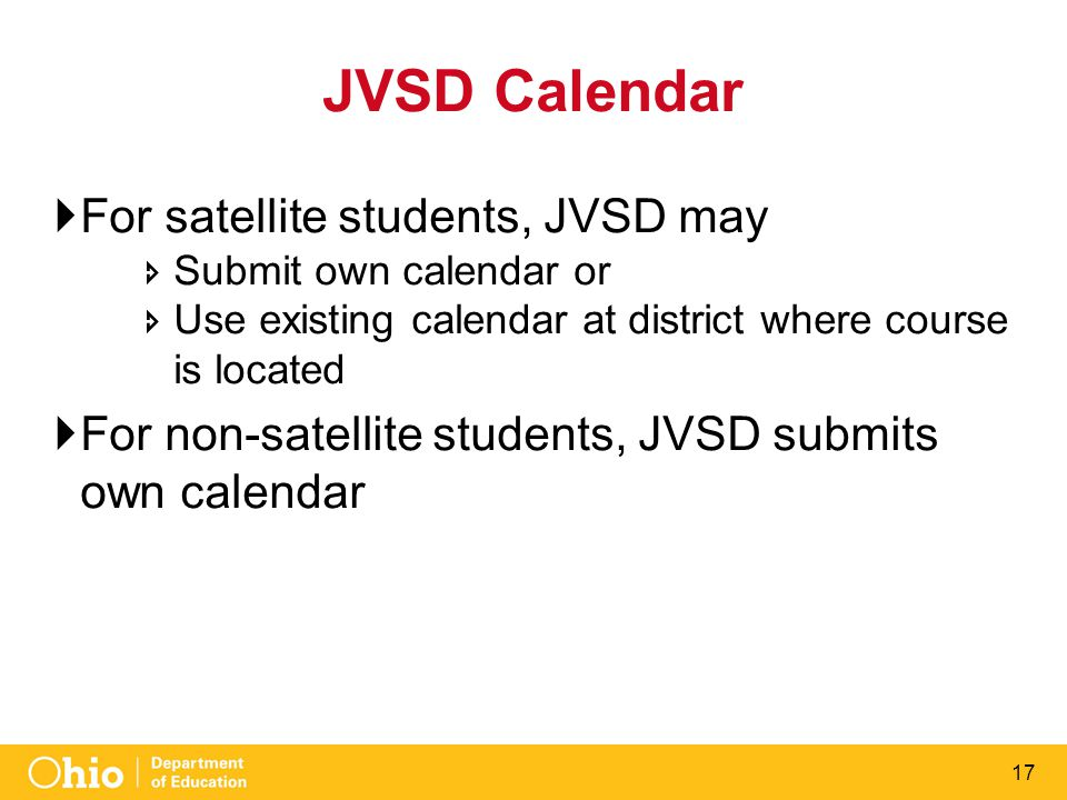 17 JVSD Calendar  For satellite students, JVSD may  Submit own calendar or  Use existing calendar at district where course is located  For non-sat