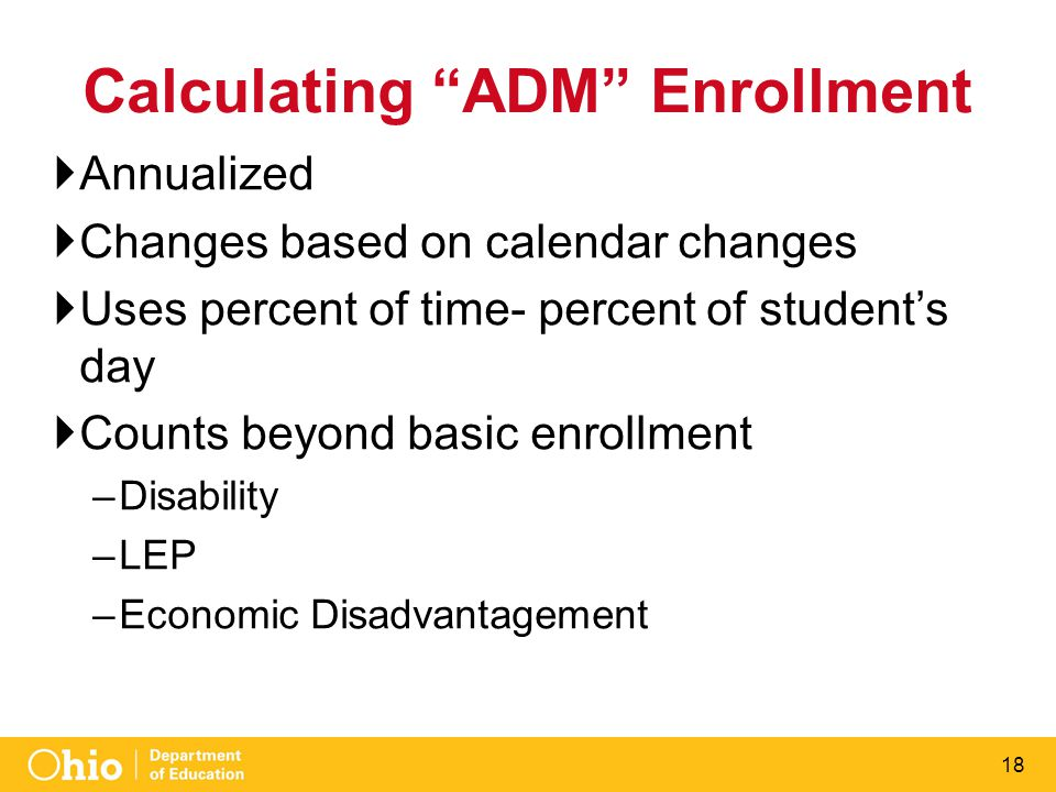 "18 Calculating ""ADM"" Enrollment  Annualized  Changes based on calendar changes  Uses percent of time- percent of student's day  Counts beyond basi"