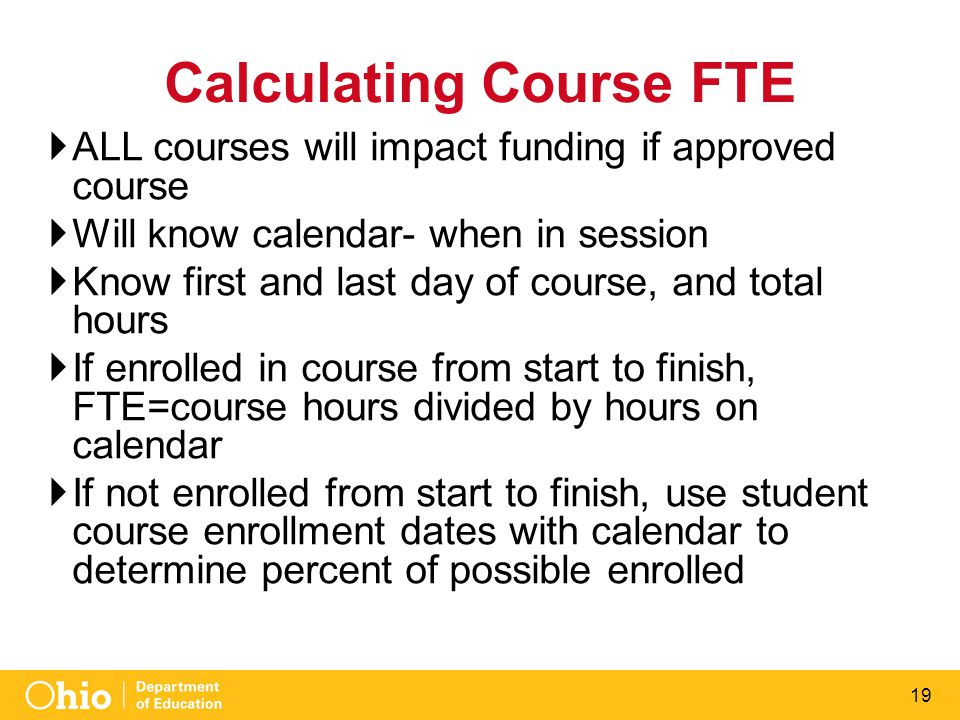 19 Calculating Course FTE  ALL courses will impact funding if approved course  Will know calendar- when in session  Know first and last day of course, and total hours  If enrolled in course from start to finish, FTE=course hours divided by hours on calendar  If not enrolled from start to finish, use student course enrollment dates with calendar to determine percent of possible enrolled