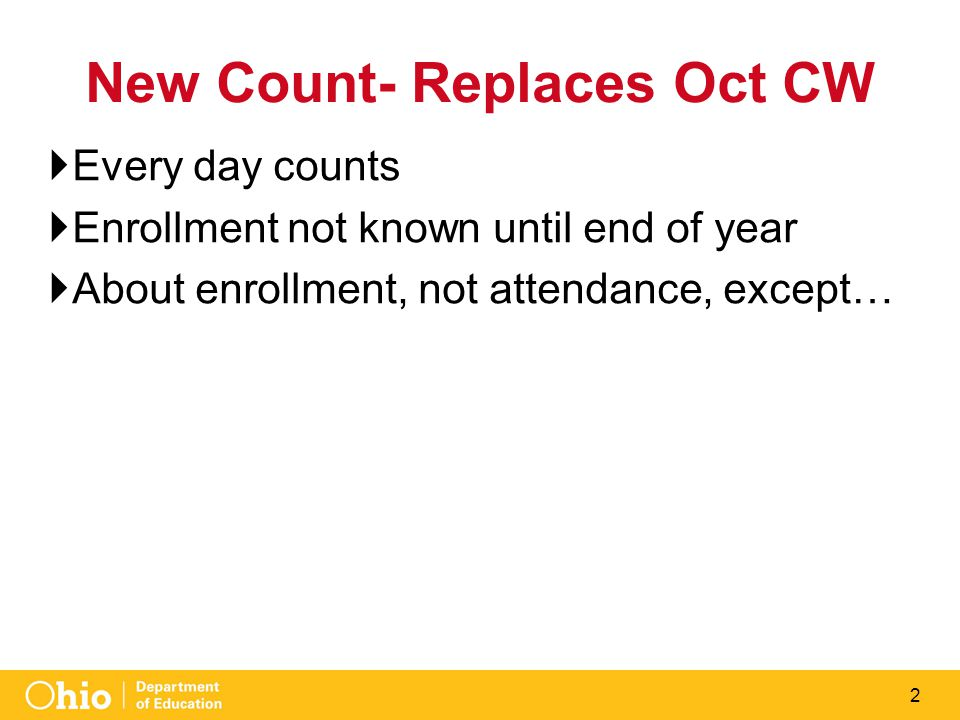 2 New Count- Replaces Oct CW  Every day counts  Enrollment not known until end of year  About enrollment, not attendance, except…