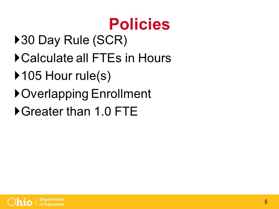 5 Policies  30 Day Rule (SCR)  Calculate all FTEs in Hours  105 Hour rule(s)  Overlapping Enrollment  Greater than 1.0 FTE