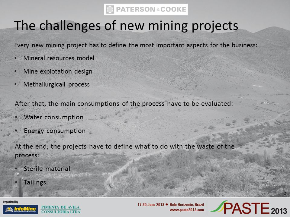 Every new mining project has to define the most important aspects for the business: Mineral resources model Mine explotation design Methallurgicall process The challenges of new mining projects After that, the main consumptions of the process have to be evaluated: Water consumption Energy consumption At the end, the projects have to define what to do with the waste of the process: Sterile material Tailings 2