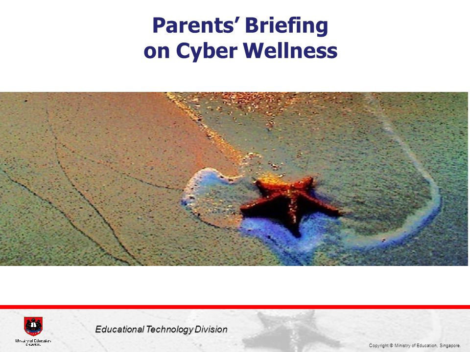 Copyright © Ministry of Education, Singapore. Educational Technology Division Parents' Briefing on Cyber Wellness