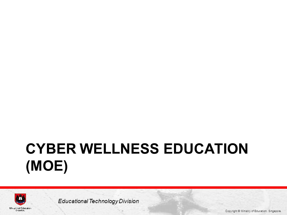 Copyright © Ministry of Education, Singapore. Educational Technology Division CYBER WELLNESS EDUCATION (MOE)