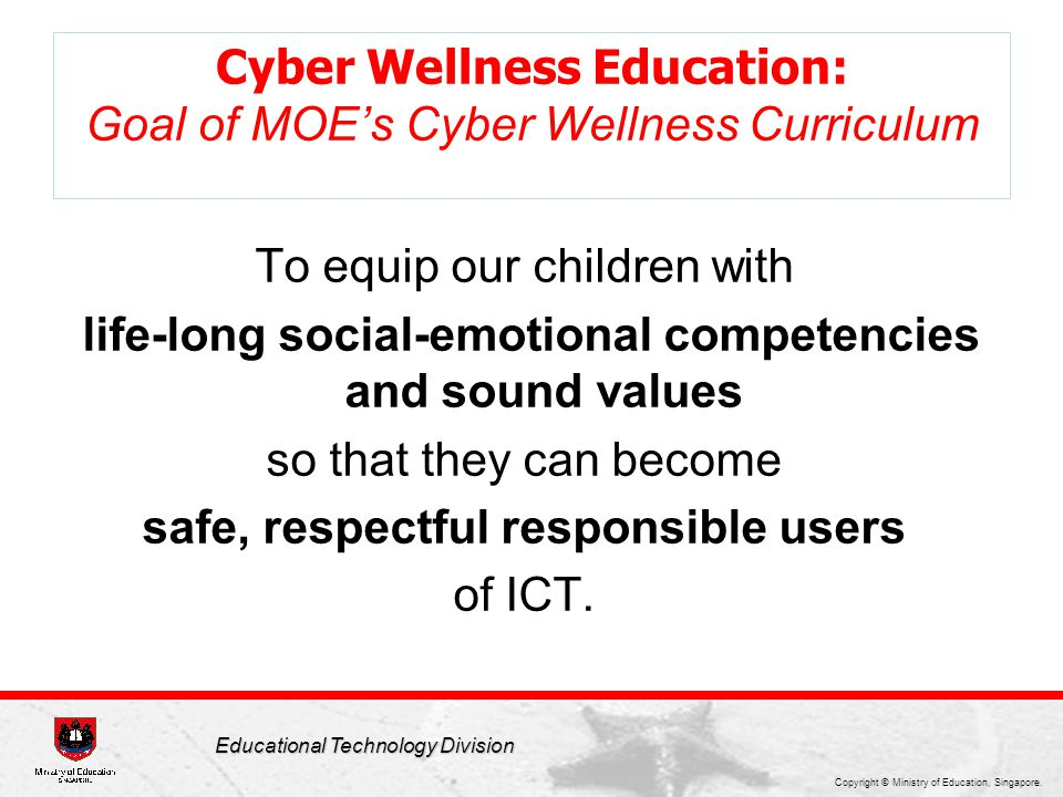 Copyright © Ministry of Education, Singapore. Educational Technology Division Cyber Wellness Education: Goal of MOE's Cyber Wellness Curriculum To equ