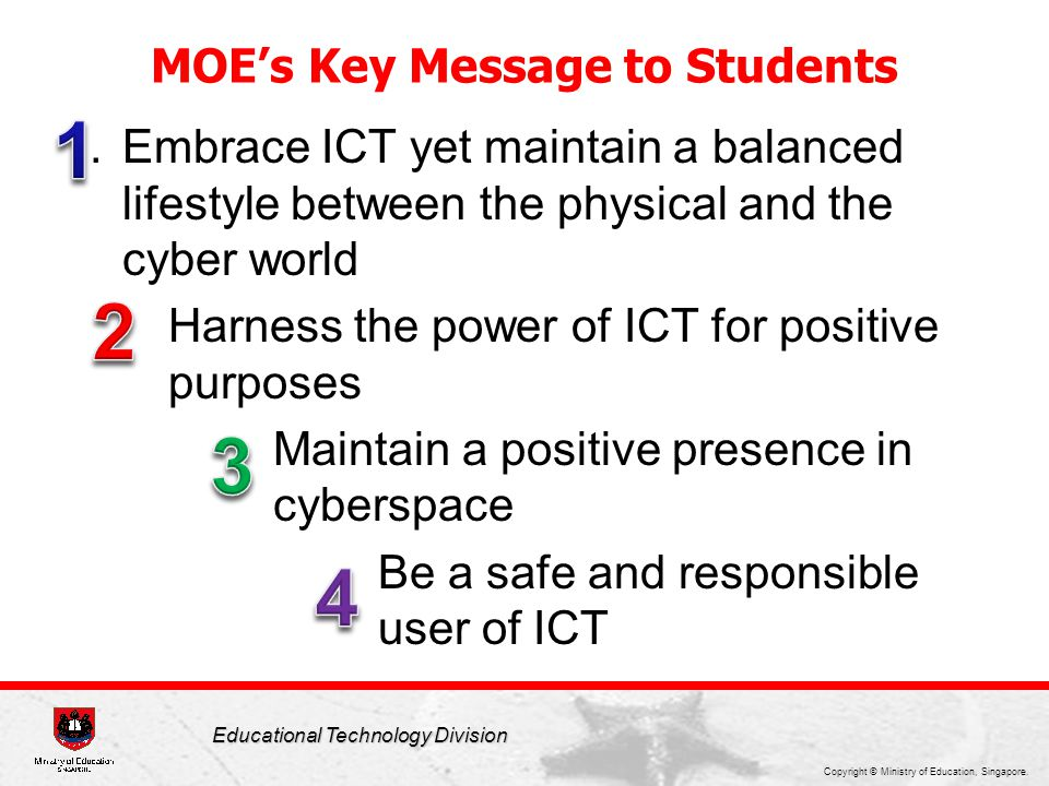 Copyright © Ministry of Education, Singapore. Educational Technology Division Key Messages to Students 1.Embrace ICT yet maintain a balanced lifestyle