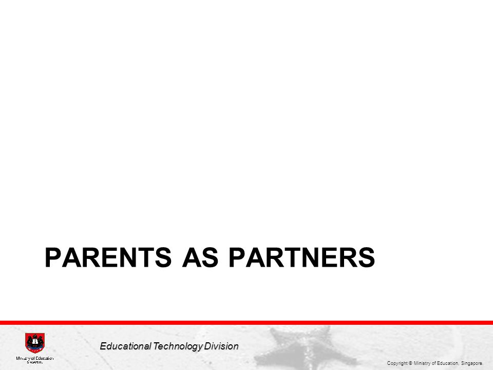 Copyright © Ministry of Education, Singapore. Educational Technology Division PARENTS AS PARTNERS