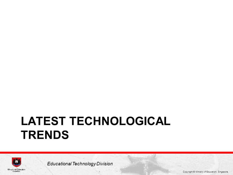 Copyright © Ministry of Education, Singapore. Educational Technology Division LATEST TECHNOLOGICAL TRENDS