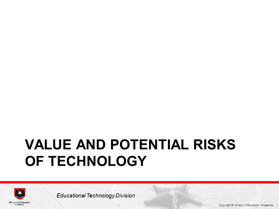 Copyright © Ministry of Education, Singapore. Educational Technology Division VALUE AND POTENTIAL RISKS OF TECHNOLOGY