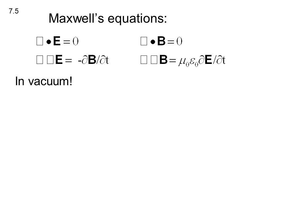 Maxwell's equations: In vacuum! 7.5