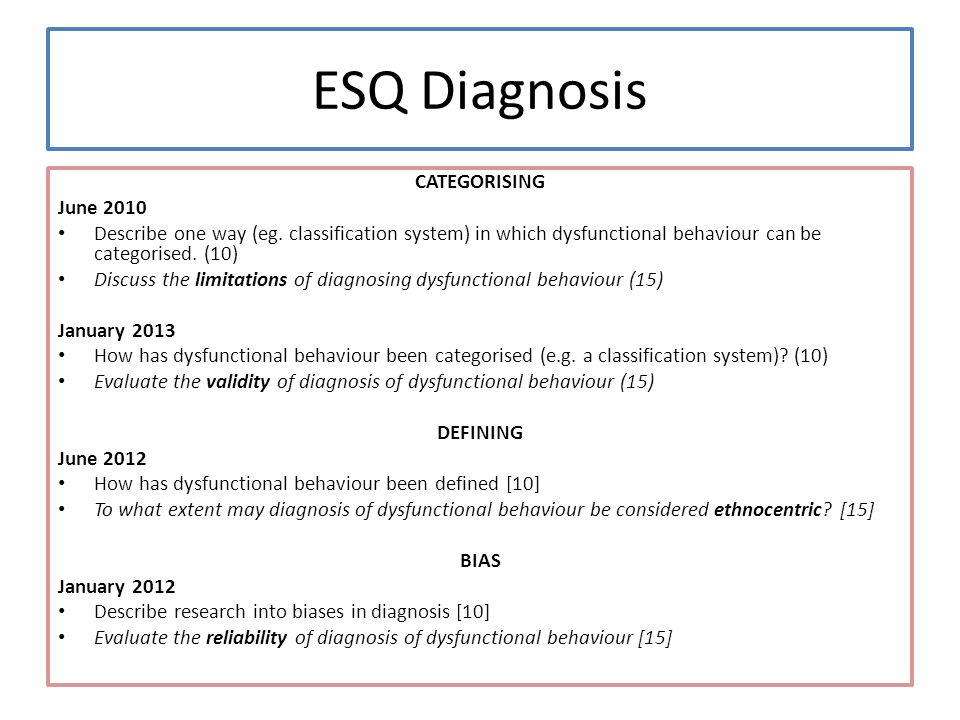 ESQ Diagnosis CATEGORISING June 2010 Describe one way (eg. classification system) in which dysfunctional behaviour can be categorised. (10) Discuss th