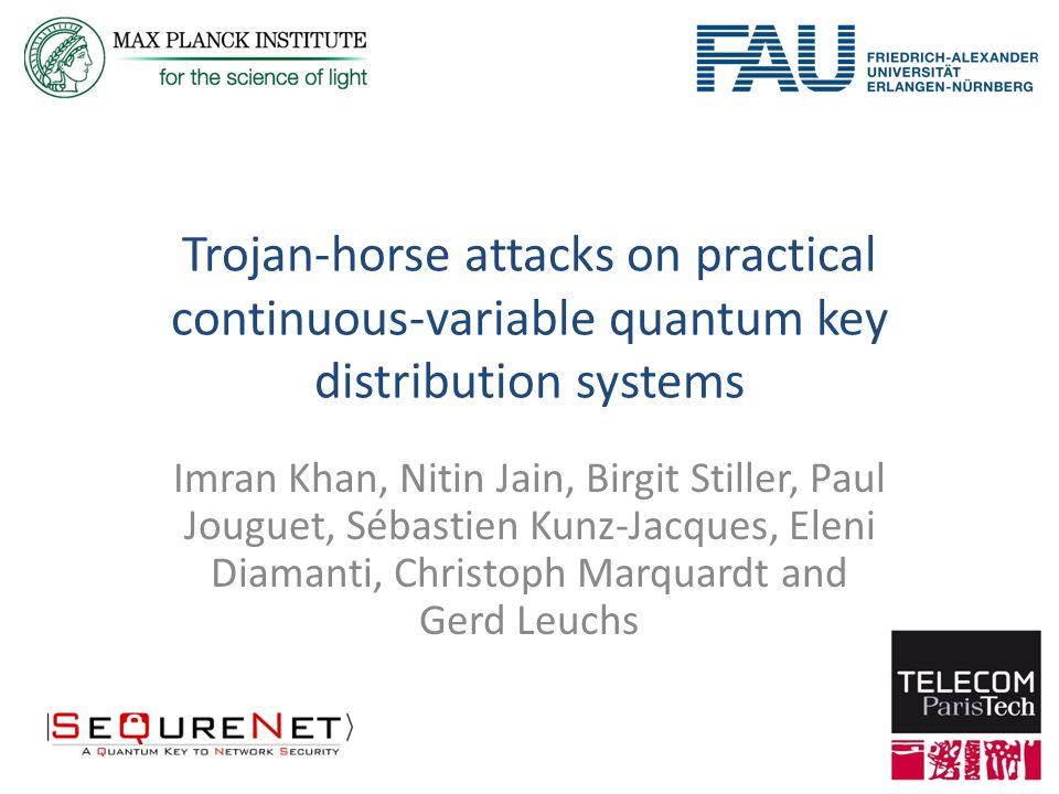 Trojan-horse attacks on practical continuous-variable quantum key distribution systems Imran Khan, Nitin Jain, Birgit Stiller, Paul Jouguet, Sébastien Kunz-Jacques, Eleni Diamanti, Christoph Marquardt and Gerd Leuchs