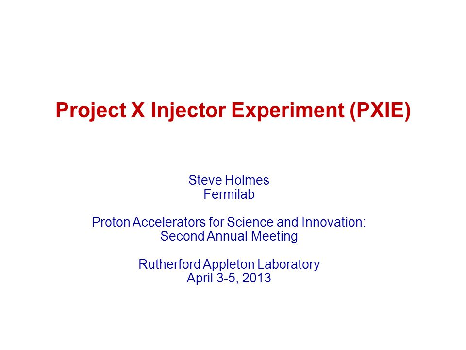 Project X Injector Experiment (PXIE) Steve Holmes Fermilab Proton Accelerators for Science and Innovation: Second Annual Meeting Rutherford Appleton L
