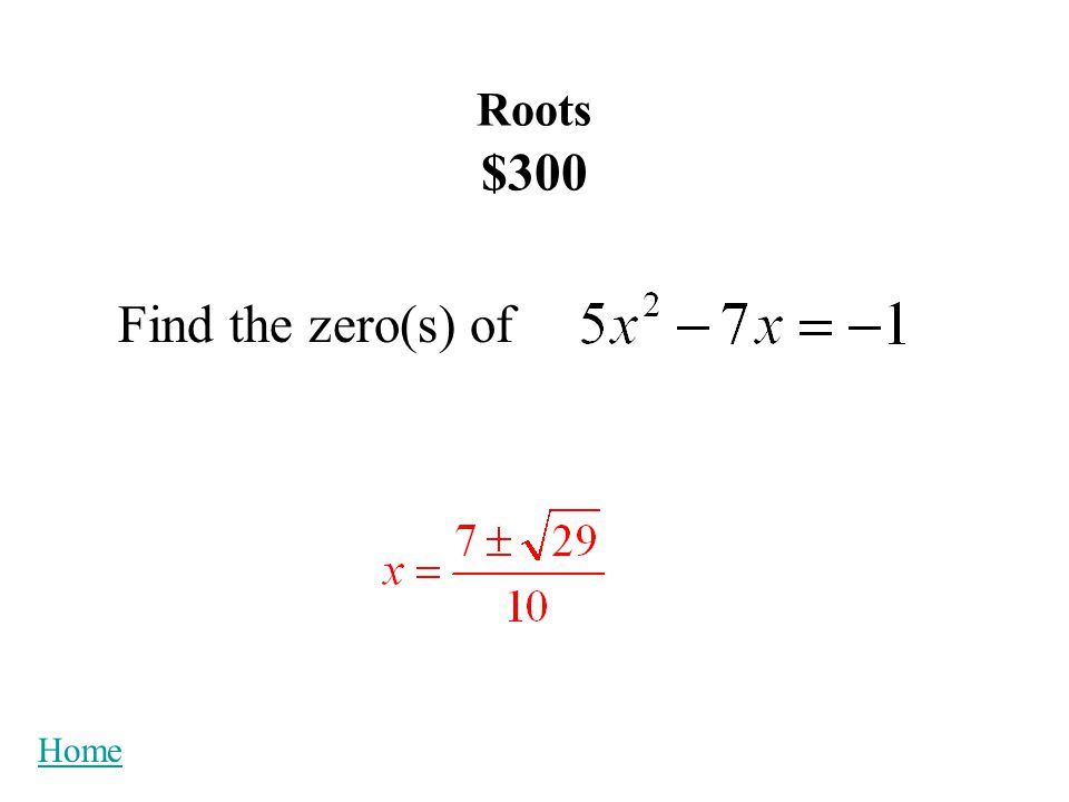 Roots $200 Find the root(s) of Home x = -14 x = -2