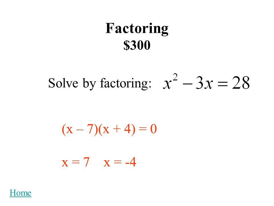Factoring $300 Solve by factoring: (x – 7)(x + 4) = 0 x = 7 x = -4 Home