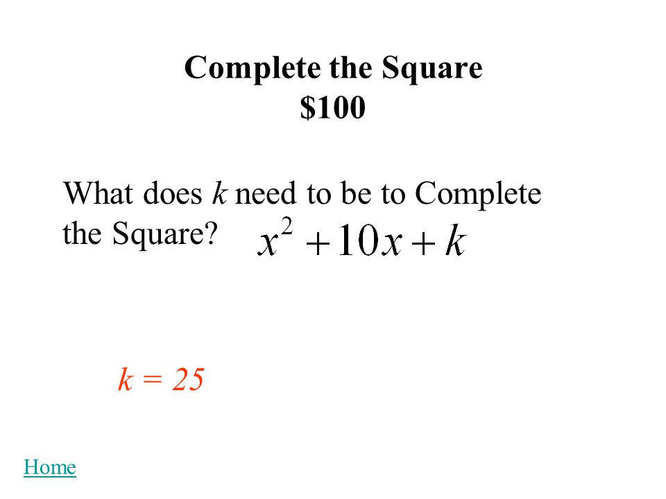 Complete the Square $100 What does k need to be to Complete the Square? k = 25 Home