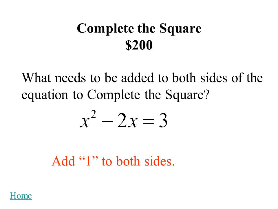 Complete the Square $200 Home What needs to be added to both sides of the equation to Complete the Square.
