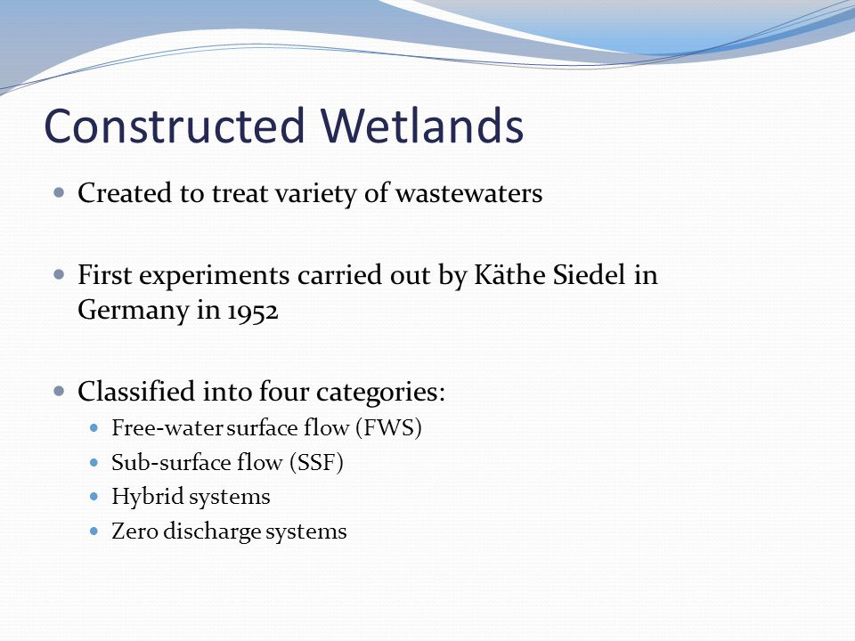 Constructed Wetlands Created to treat variety of wastewaters First experiments carried out by Käthe Siedel in Germany in 1952 Classified into four categories: Free-water surface flow (FWS) Sub-surface flow (SSF) Hybrid systems Zero discharge systems