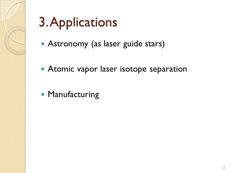 3. Applications Astronomy (as laser guide stars) Atomic vapor laser isotope separation Manufacturing 25