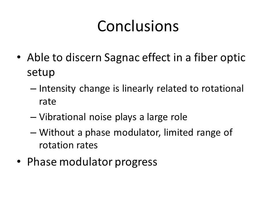 Conclusions Able to discern Sagnac effect in a fiber optic setup – Intensity change is linearly related to rotational rate – Vibrational noise plays a