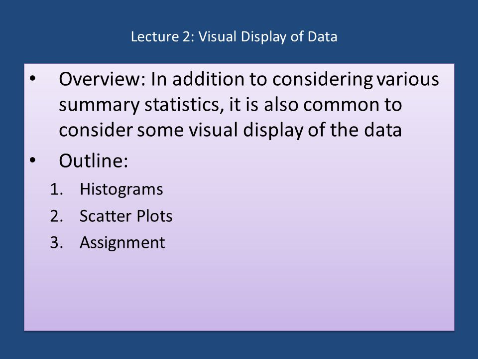 Lecture 2: Visual Display of Data Overview: In addition to considering various summary statistics, it is also common to consider some visual display of the data Outline: 1.Histograms 2.Scatter Plots 3.Assignment Overview: In addition to considering various summary statistics, it is also common to consider some visual display of the data Outline: 1.Histograms 2.Scatter Plots 3.Assignment