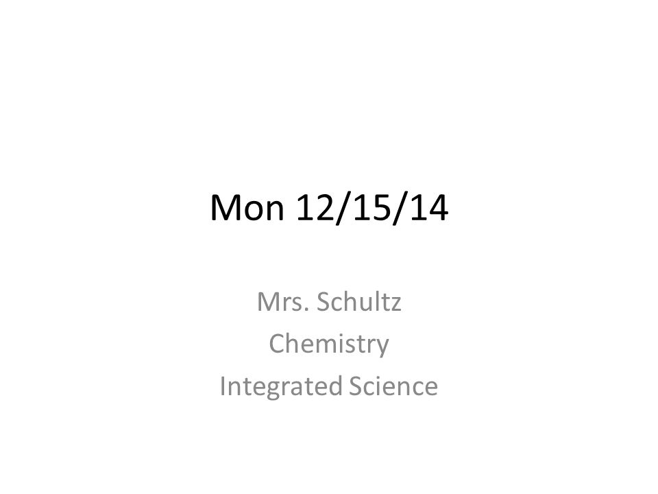 Mon 12/15/14 Mrs. Schultz Chemistry Integrated Science