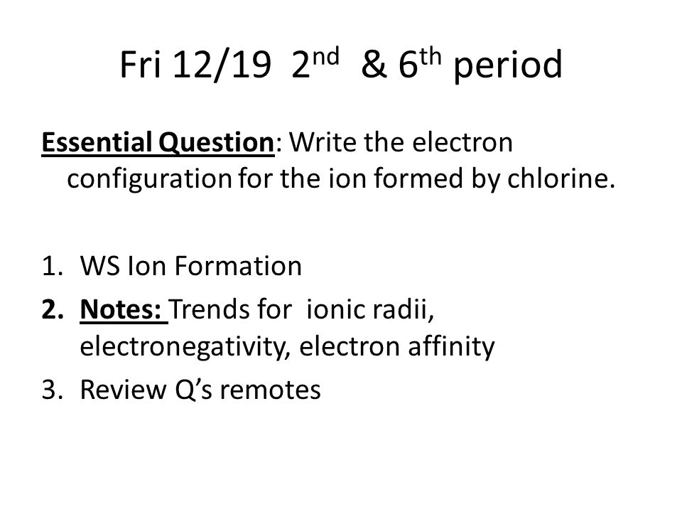 Fri 12/19 2 nd & 6 th period Essential Question: Write the electron configuration for the ion formed by chlorine.