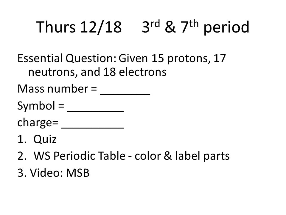 Thurs 12/18 3 rd & 7 th period Essential Question: Given 15 protons, 17 neutrons, and 18 electrons Mass number = ________ Symbol = _________ charge= __________ 1.Quiz 2.WS Periodic Table - color & label parts 3.
