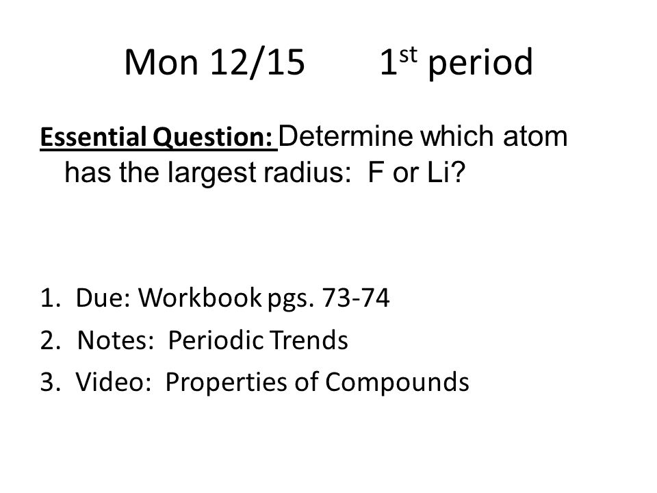 Mon 12/15 1 st period Essential Question: Determine which atom has the largest radius: F or Li.