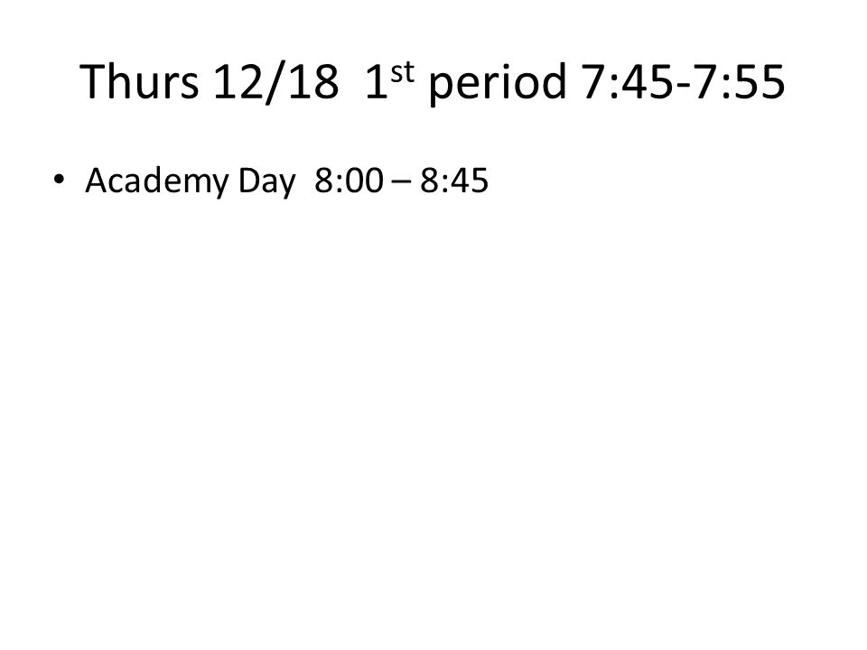 Thurs 12/18 1 st period 7:45-7:55 Academy Day 8:00 – 8:45